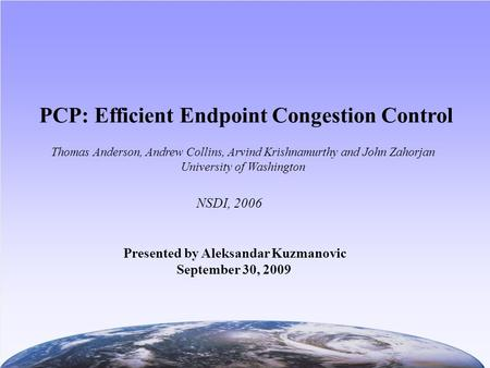 PCP: Efficient Endpoint Congestion Control NSDI, 2006 Thomas Anderson, Andrew Collins, Arvind Krishnamurthy and John Zahorjan University of Washington.