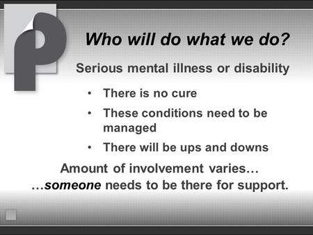 Who will do what we do? Serious mental illness or disability There is no cure These conditions need to be managed There will be ups and downs Amount of.