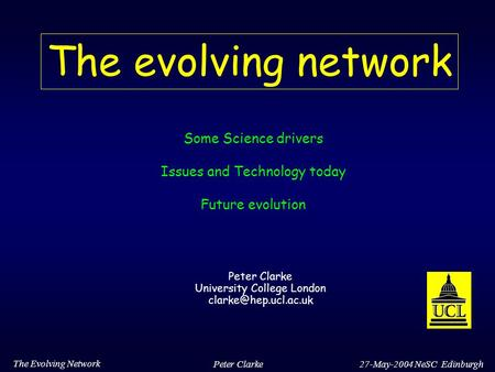 27-May-2004 NeSC Edinburgh The Evolving Network Peter Clarke The evolving network Some Science drivers Issues and Technology today Future evolution Peter.