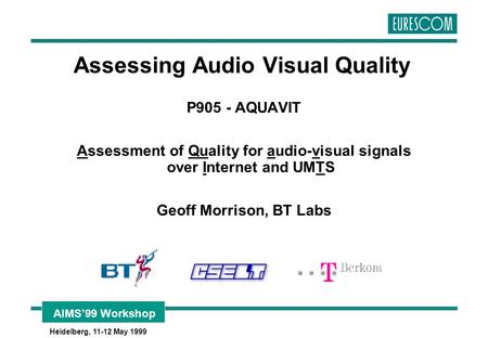 AIMS'99 Workshop Heidelberg, 11-12 May 1999 Assessing Audio Visual Quality P905 - AQUAVIT Assessment of Quality for audio-visual signals over Internet.
