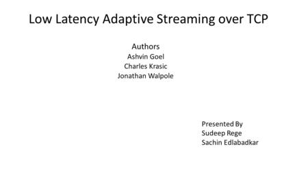 Low Latency Adaptive Streaming over TCP Authors Ashvin Goel Charles Krasic Jonathan Walpole Presented By Sudeep Rege Sachin Edlabadkar.