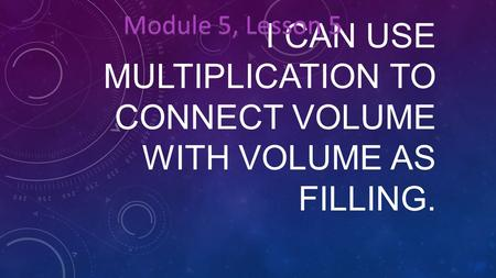 I CAN USE MULTIPLICATION TO CONNECT VOLUME WITH VOLUME AS FILLING. Module 5, Lesson 5.