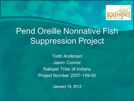 Pend Oreille Nonnative Fish Suppression Project Todd Andersen Jason Connor Kalispel Tribe of Indians Project Number 2007-149-00 January 18, 2012.