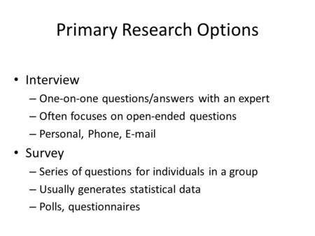Primary Research Options Interview – One-on-one questions/answers with an expert – Often focuses on open-ended questions – Personal, Phone, E-mail Survey.