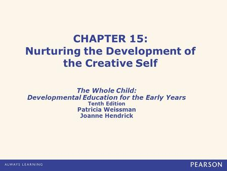 CHAPTER 15: Nurturing the Development of the Creative Self The Whole Child: Developmental Education for the Early Years Tenth Edition Patricia Weissman.