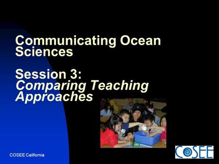 COSEE California Communicating Ocean Sciences Session 3: Comparing Teaching Approaches.