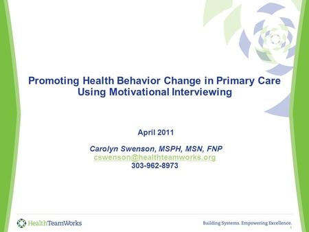 Promoting Health Behavior Change in Primary Care Using Motivational Interviewing April 2011 Carolyn Swenson, MSPH, MSN, FNP