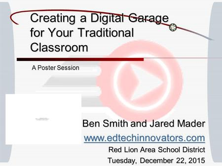 Creating a Digital Garage for Your Traditional Classroom Ben Smith and Jared Mader www.edtechinnovators.com Red Lion Area School District Tuesday, December.