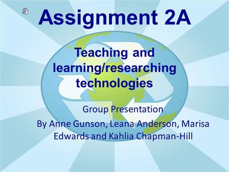 Assignment 2A Teaching and learning/researching technologies Group Presentation By Anne Gunson, Leana Anderson, Marisa Edwards and Kahlia Chapman-Hill.