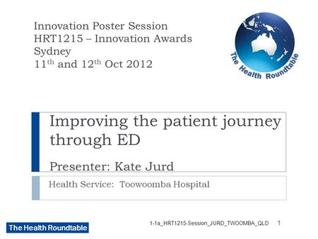 The Health Roundtable Improving the patient journey through ED Presenter: Kate Jurd Health Service: Toowoomba Hospital Innovation Poster Session HRT1215.