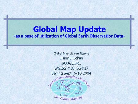 Global Map Update -as a base of utilization of Global Earth Observation Data- Global Map Liaison Report Osamu Ochiai JAXA/EORC WGISS #18, SG#17 Beijing.