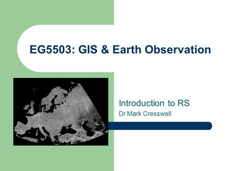 EG5503: GIS & Earth Observation Introduction to RS Dr Mark Cresswell.