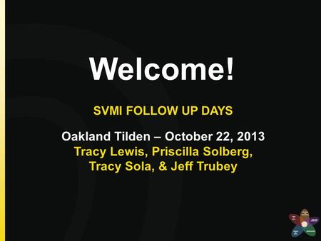 Welcome! SVMI FOLLOW UP DAYS Oakland Tilden – October 22, 2013 Tracy Lewis, Priscilla Solberg, Tracy Sola, & Jeff Trubey.