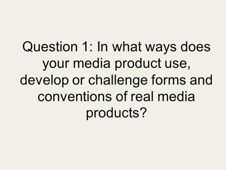 Question 1: In what ways does your media product use, develop or challenge forms and conventions of real media products?