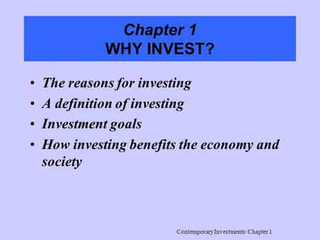 Contemporary Investments: Chapter 1 Chapter 1 WHY INVEST? The reasons for investing A definition of investing Investment goals How investing benefits the.