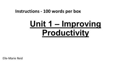 Unit 1 – Improving Productivity Elle-Marie Reid Instructions - 100 words per box.