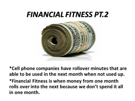 FINANCIAL FITNESS PT.2 *Cell phone companies have rollover minutes that are able to be used in the next month when not used up. *Financial Fitness is when.
