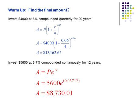 Warm Up: Find the final amount : Invest $4000 at 6% compounded quarterly for 20 years. Invest $5600 at 3.7% compounded continuously for 12 years.