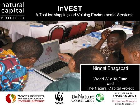 InVEST A Tool for Mapping and Valuing Environmental Services Nirmal Bhagabati World Wildlife Fund and The Natural Capital Project.