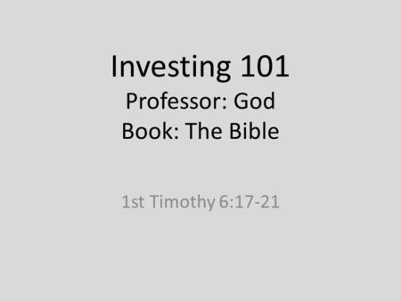 Investing 101 Professor: God Book: The Bible 1st Timothy 6:17-21.