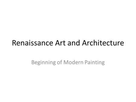 Renaissance Art and Architecture Beginning of Modern Painting.