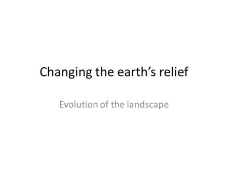 Changing the earth's relief Evolution of the landscape.