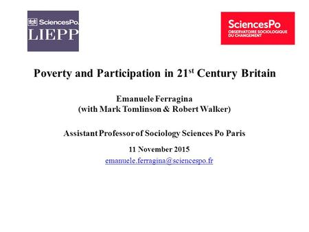 Poverty and Participation in 21 st Century Britain Emanuele Ferragina (with Mark Tomlinson & Robert Walker) Assistant Professor of Sociology Sciences Po.