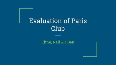 Evaluation of Paris Club Eline, Neil and Ben. What is the Paris Club? ❖ An informal group of officials from creditor countries whose role is to find coordinated.
