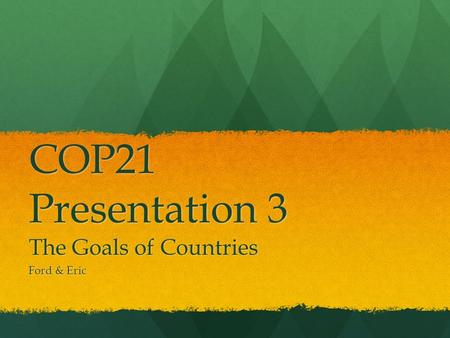 COP21 Presentation 3 The Goals of Countries Ford & Eric.
