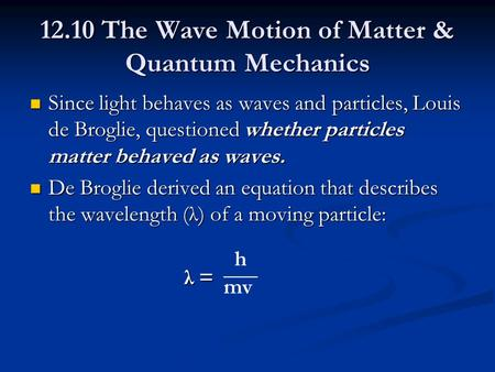 12.10 The Wave Motion of Matter & Quantum Mechanics Since light behaves as waves and particles, Louis de Broglie, questioned whether particles matter behaved.