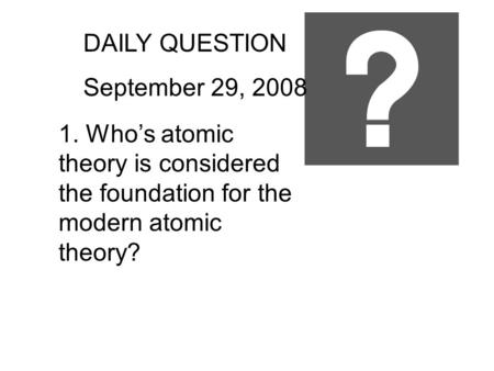 DAILY QUESTION September 29, 2008 1. Who's atomic theory is considered the foundation for the modern atomic theory?