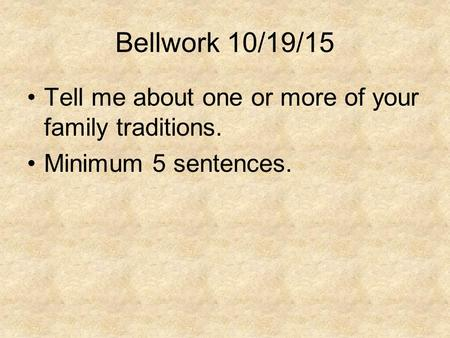 Bellwork 10/19/15 Tell me about one or more of your family traditions. Minimum 5 sentences.