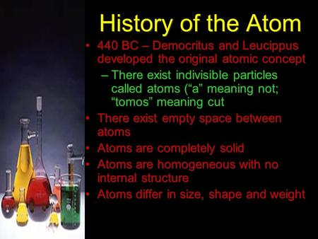 "History of the Atom 440 BC – Democritus and Leucippus developed the original atomic concept –There exist indivisible particles called atoms (""a"" meaning."