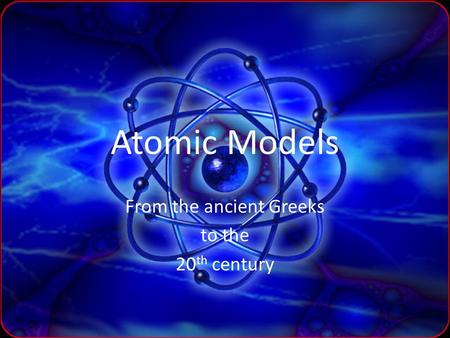 Atomic Models From the ancient Greeks to the 20 th century.