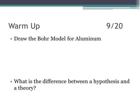 Warm Up9/20 Draw the Bohr Model for Aluminum What is the difference between a hypothesis and a theory?