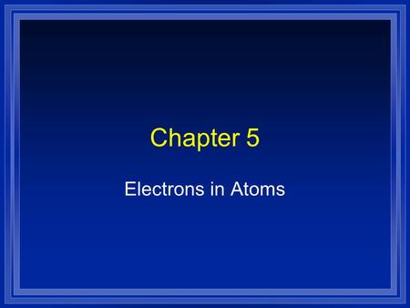 Chapter 5 Electrons in Atoms Greek Idea l Democritus and Leucippus l Matter is made up of indivisible particles l Dalton - one type of atom for each.