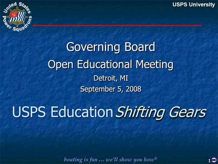 Boating is fun … we'll show you how ® USPS University USPS Education Governing Board Open Educational Meeting Detroit, MI September 5, 2008 Governing Board.