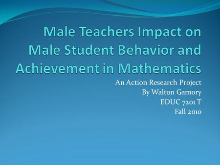 An Action Research Project By Walton Gamory EDUC 7201 T Fall 2010.