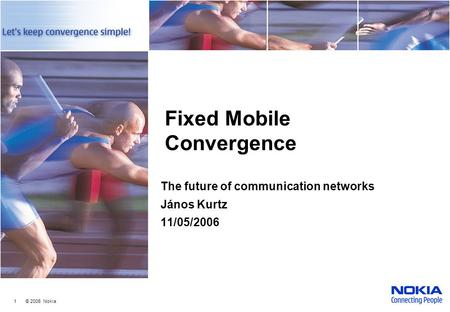 1 © 2006 Nokia Fixed Mobile Convergence The future of communication networks János Kurtz 11/05/2006.