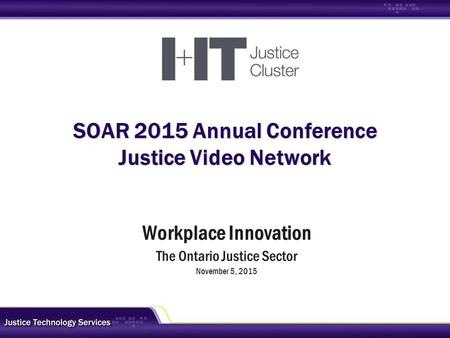 SOAR 2015 Annual Conference Justice Video Network Workplace Innovation The Ontario Justice Sector November 5, 2015.