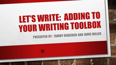 LET'S WRITE: ADDING TO YOUR WRITING TOOLBOX PRESENTED BY: TAMMY REDECKER AND JAMIE MILLER.