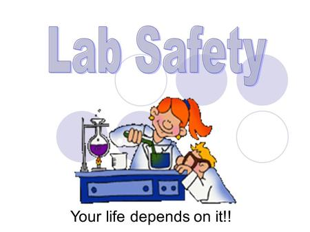 Your life depends on it!! Essential Questions How do you stay safe in a lab? Why is safety important?
