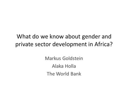 What do we know about gender and private sector development in Africa? Markus Goldstein Alaka Holla The World Bank.