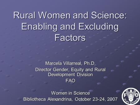 Rural Women and Science: Enabling and Excluding Factors Marcela Villarreal, Ph.D. Director Gender, Equity and Rural Development Division FAO Women in Science.