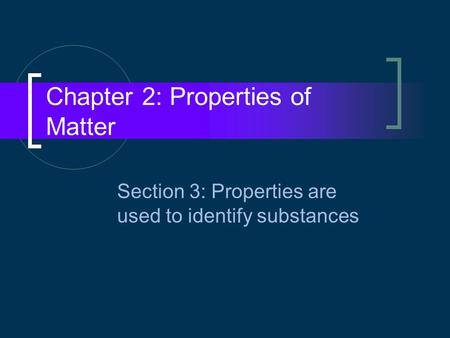 Chapter 2: Properties of Matter Section 3: Properties are used to identify substances.