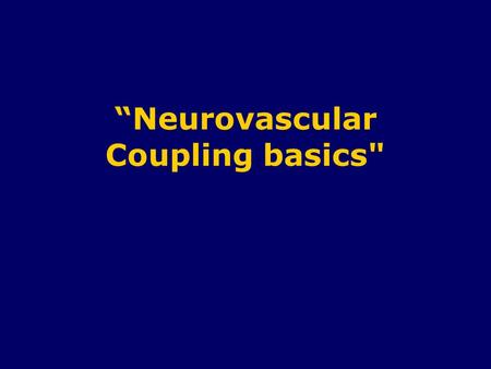 """Neurovascular Coupling basics. Cerebral Blood Flow (CBF) Total occlusion of CBF  unconsciousness within 5 - 10 seconds. - No storage of nutrients (glycogen)"