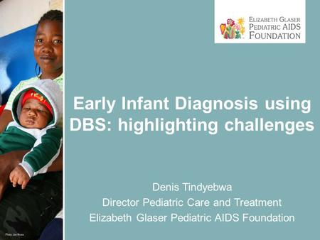 Early Infant Diagnosis using DBS: highlighting challenges Denis Tindyebwa Director Pediatric Care and Treatment Elizabeth Glaser Pediatric AIDS Foundation.