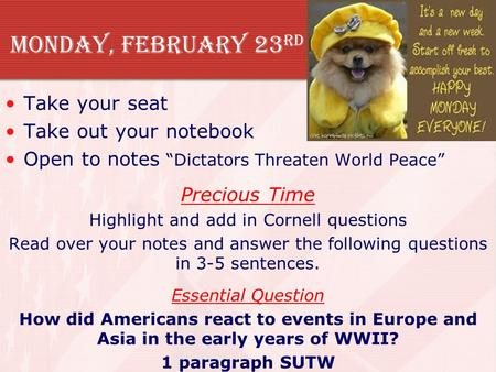 "Monday, February 23 rd Take your seat Take out your notebook Open to notes ""Dictators Threaten World Peace"" Precious Time Highlight and add in Cornell."