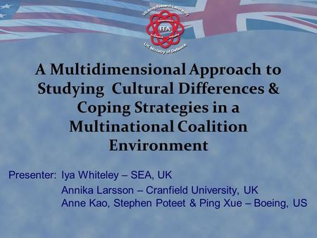 A Multidimensional Approach to Studying Cultural Differences & Coping Strategies in a Multinational Coalition Environment Presenter: Iya Whiteley – SEA,