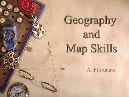 Geography and Map Skills A. Fortunato. Types of Maps  Physical map = shows the terrain and natural features of the land.  Political map = shows human.